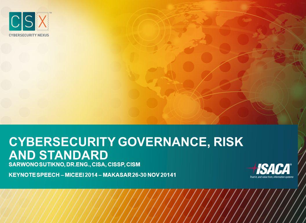 CYBERSECURITY GOVERNANCE, RISK AND STANDARD SARWONO SUTIKNO, DR.ENG., CISA, CISSP, CISM KEYNOTE SPEECH – MICEEI 2014 – MAKASAR 26-30 NOV 20141