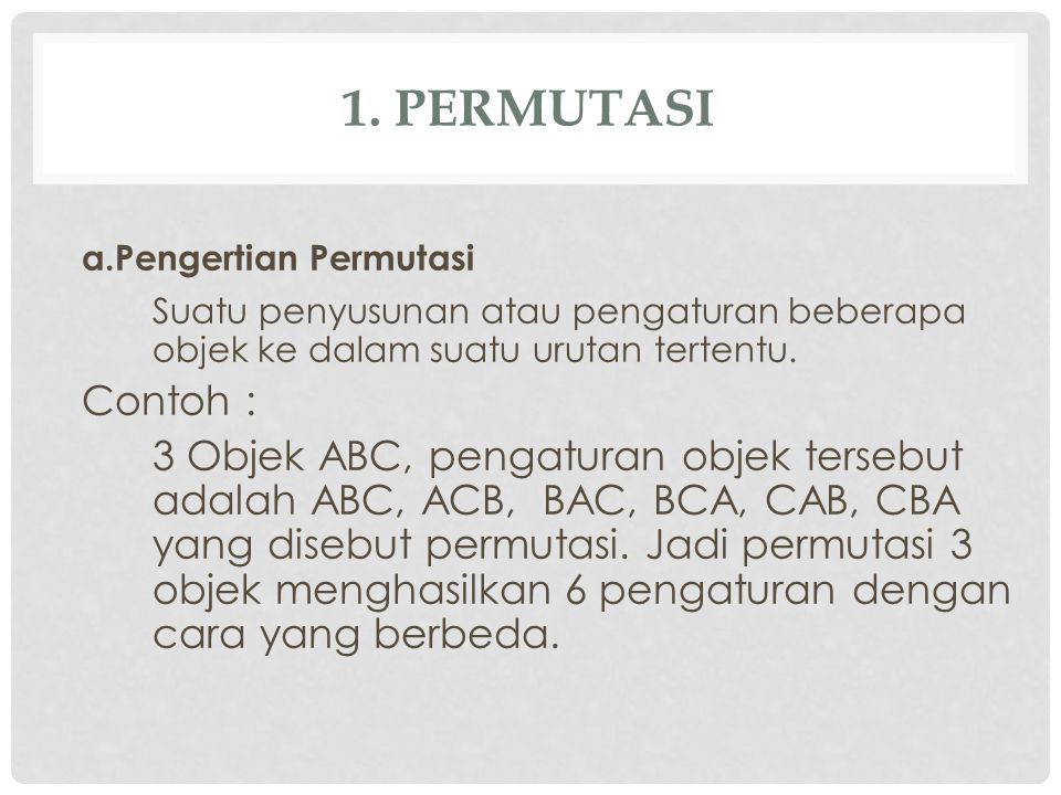 1. PERMUTASI a.Pengertian Permutasi Suatu penyusunan atau pengaturan beberapa objek ke dalam suatu urutan tertentu. Contoh : 3 Objek ABC, pengaturan o