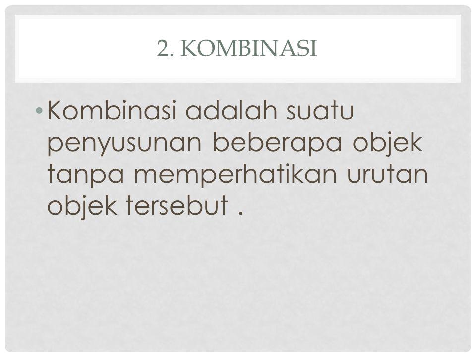 2. KOMBINASI Kombinasi adalah suatu penyusunan beberapa objek tanpa memperhatikan urutan objek tersebut.
