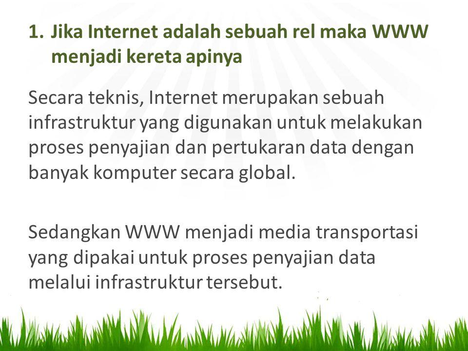1.Jika Internet adalah sebuah rel maka WWW menjadi kereta apinya Secara teknis, Internet merupakan sebuah infrastruktur yang digunakan untuk melakukan proses penyajian dan pertukaran data dengan banyak komputer secara global.