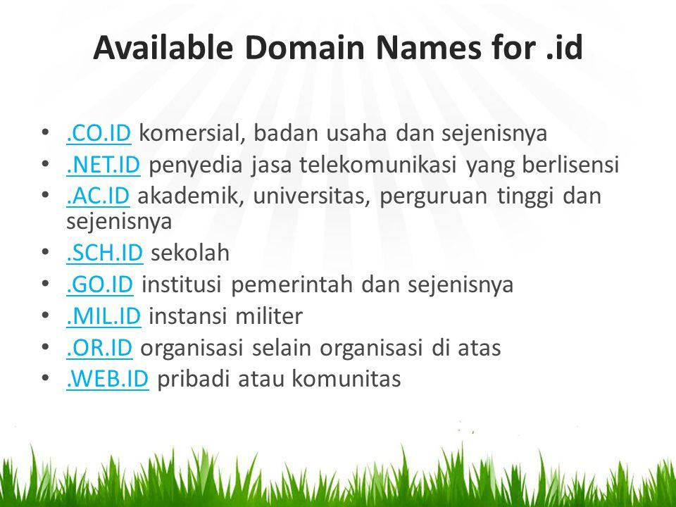 Available Domain Names for.id.CO.ID komersial, badan usaha dan sejenisnya.CO.ID.NET.ID penyedia jasa telekomunikasi yang berlisensi.NET.ID.AC.ID akademik, universitas, perguruan tinggi dan sejenisnya.AC.ID.SCH.ID sekolah.SCH.ID.GO.ID institusi pemerintah dan sejenisnya.GO.ID.MIL.ID instansi militer.MIL.ID.OR.ID organisasi selain organisasi di atas.OR.ID.WEB.ID pribadi atau komunitas.WEB.ID
