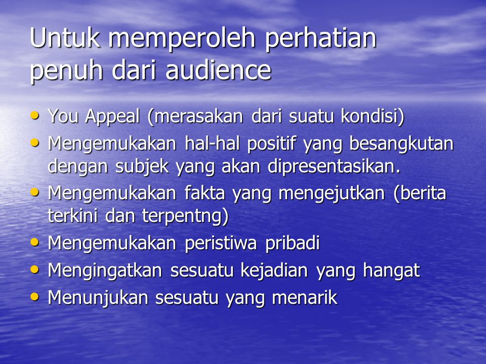 Untuk memperoleh perhatian penuh dari audience You Appeal (merasakan dari suatu kondisi) Mengemukakan hal-hal positif yang besangkutan dengan subjek yang akan dipresentasikan.