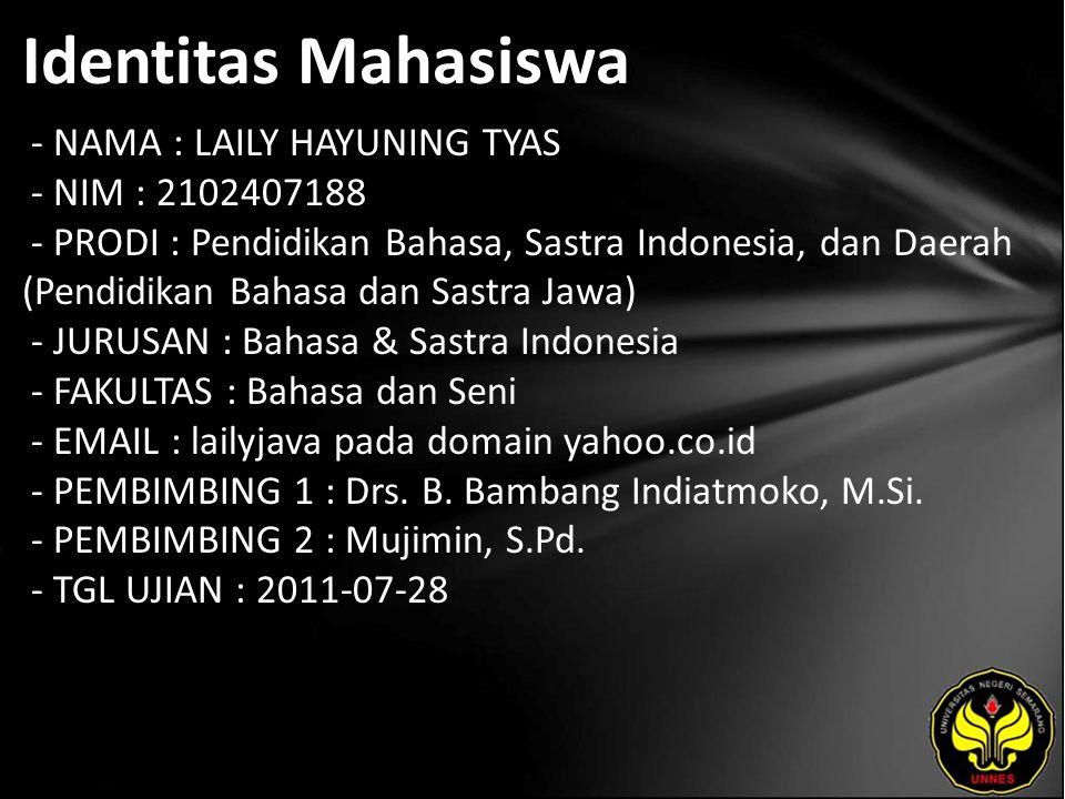 Identitas Mahasiswa - NAMA : LAILY HAYUNING TYAS - NIM : 2102407188 - PRODI : Pendidikan Bahasa, Sastra Indonesia, dan Daerah (Pendidikan Bahasa dan Sastra Jawa) - JURUSAN : Bahasa & Sastra Indonesia - FAKULTAS : Bahasa dan Seni - EMAIL : lailyjava pada domain yahoo.co.id - PEMBIMBING 1 : Drs.