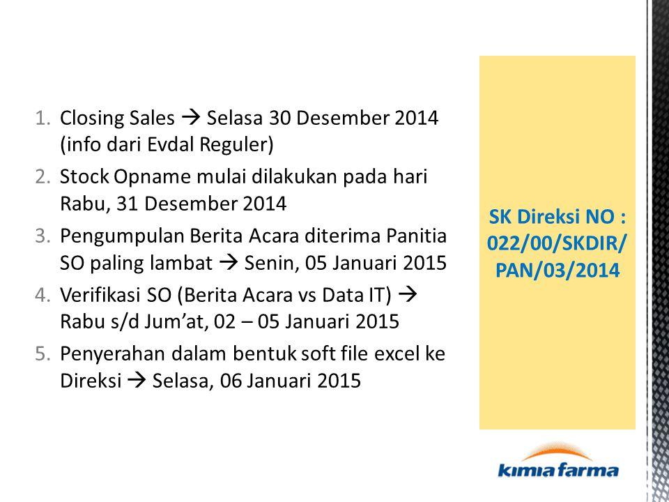 1.Closing Sales  Selasa 30 Desember 2014 (info dari Evdal Reguler) 2.Stock Opname mulai dilakukan pada hari Rabu, 31 Desember 2014 3.Pengumpulan Berita Acara diterima Panitia SO paling lambat  Senin, 05 Januari 2015 4.Verifikasi SO (Berita Acara vs Data IT)  Rabu s/d Jum'at, 02 – 05 Januari 2015 5.Penyerahan dalam bentuk soft file excel ke Direksi  Selasa, 06 Januari 2015 SK Direksi NO : 022/00/SKDIR/ PAN/03/2014