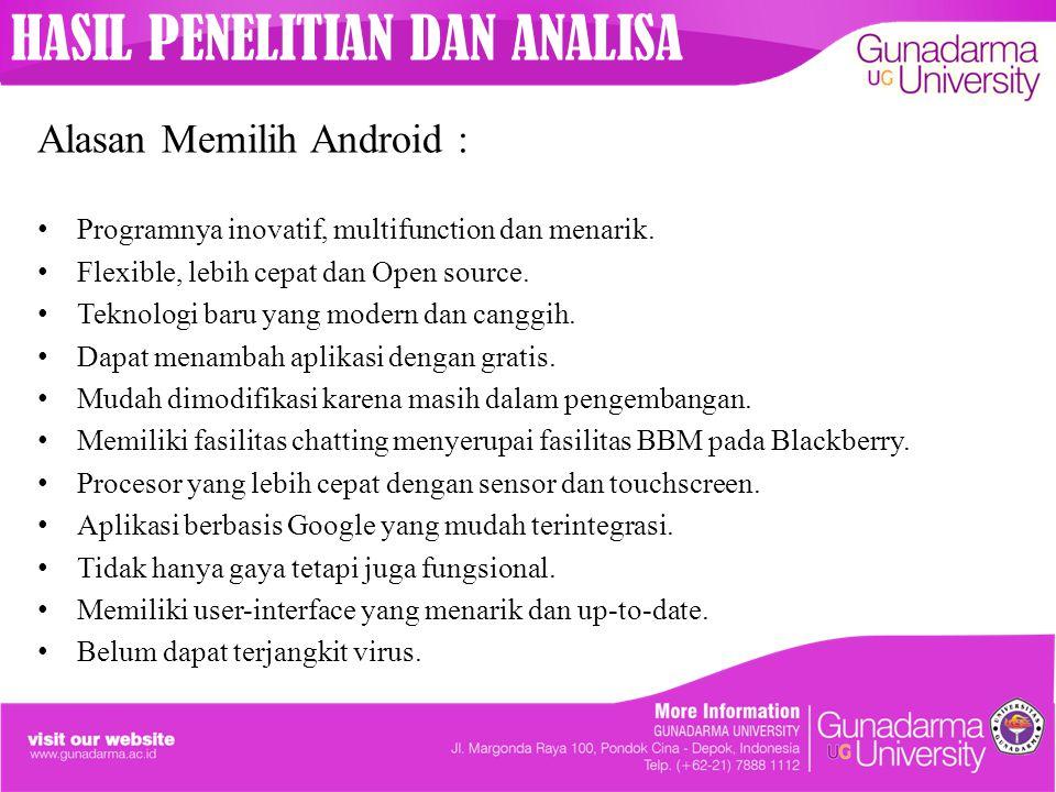 HASIL PENELITIAN DAN ANALISA Alasan Memilih Android : Programnya inovatif, multifunction dan menarik. Flexible, lebih cepat dan Open source. Teknologi