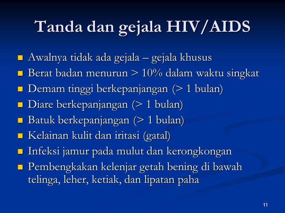 11 Tanda dan gejala HIV/AIDS Awalnya tidak ada gejala – gejala khusus Awalnya tidak ada gejala – gejala khusus Berat badan menurun > 10% dalam waktu singkat Berat badan menurun > 10% dalam waktu singkat Demam tinggi berkepanjangan (> 1 bulan) Demam tinggi berkepanjangan (> 1 bulan) Diare berkepanjangan (> 1 bulan) Diare berkepanjangan (> 1 bulan) Batuk berkepanjangan (> 1 bulan) Batuk berkepanjangan (> 1 bulan) Kelainan kulit dan iritasi (gatal) Kelainan kulit dan iritasi (gatal) Infeksi jamur pada mulut dan kerongkongan Infeksi jamur pada mulut dan kerongkongan Pembengkakan kelenjar getah bening di bawah telinga, leher, ketiak, dan lipatan paha Pembengkakan kelenjar getah bening di bawah telinga, leher, ketiak, dan lipatan paha