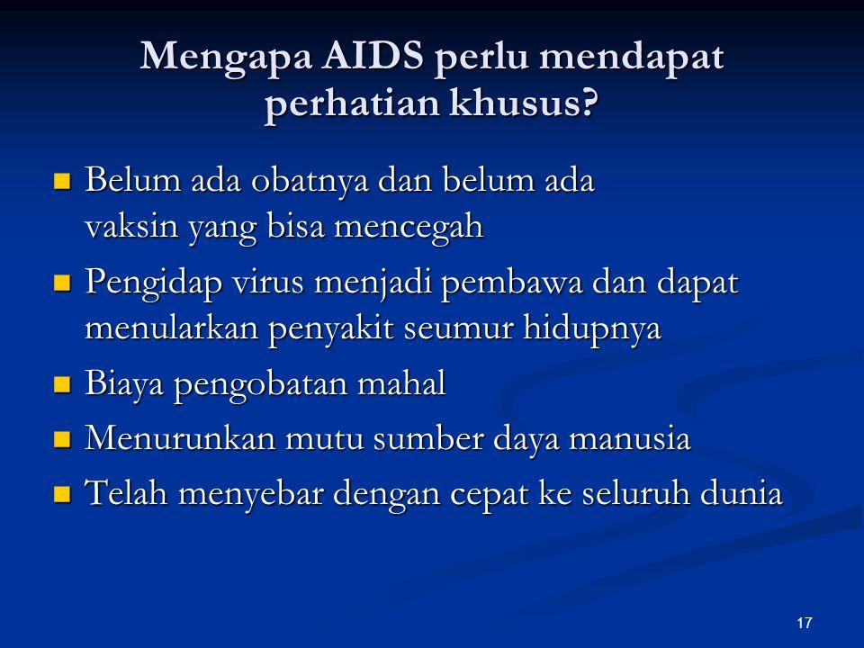 17 Mengapa AIDS perlu mendapat perhatian khusus? Belum ada obatnya dan belum ada vaksin yang bisa mencegah Belum ada obatnya dan belum ada vaksin yang