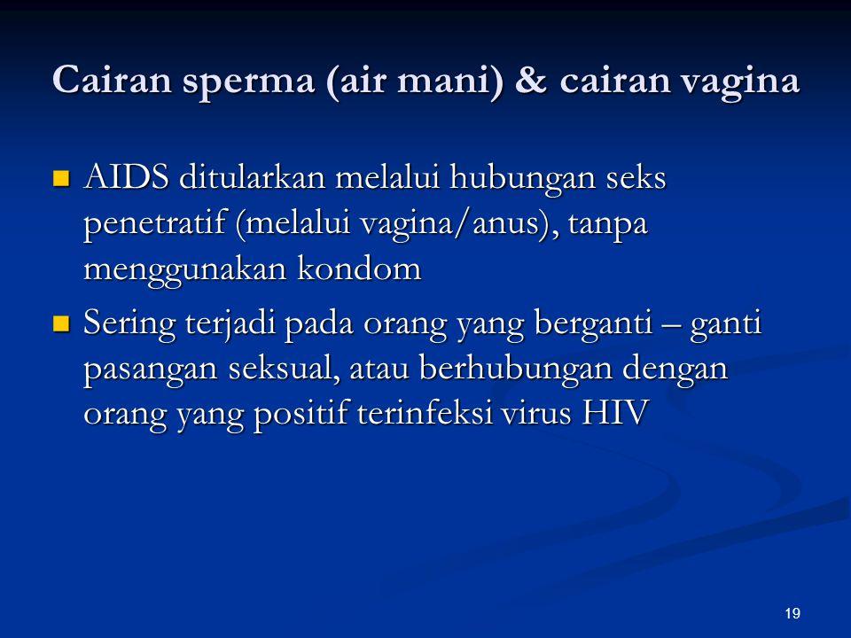 19 Cairan sperma (air mani) & cairan vagina AIDS ditularkan melalui hubungan seks penetratif (melalui vagina/anus), tanpa menggunakan kondom AIDS ditularkan melalui hubungan seks penetratif (melalui vagina/anus), tanpa menggunakan kondom Sering terjadi pada orang yang berganti – ganti pasangan seksual, atau berhubungan dengan orang yang positif terinfeksi virus HIV Sering terjadi pada orang yang berganti – ganti pasangan seksual, atau berhubungan dengan orang yang positif terinfeksi virus HIV