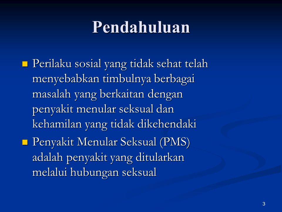 3 Pendahuluan Perilaku sosial yang tidak sehat telah menyebabkan timbulnya berbagai masalah yang berkaitan dengan penyakit menular seksual dan kehamilan yang tidak dikehendaki Perilaku sosial yang tidak sehat telah menyebabkan timbulnya berbagai masalah yang berkaitan dengan penyakit menular seksual dan kehamilan yang tidak dikehendaki Penyakit Menular Seksual (PMS) adalah penyakit yang ditularkan melalui hubungan seksual Penyakit Menular Seksual (PMS) adalah penyakit yang ditularkan melalui hubungan seksual