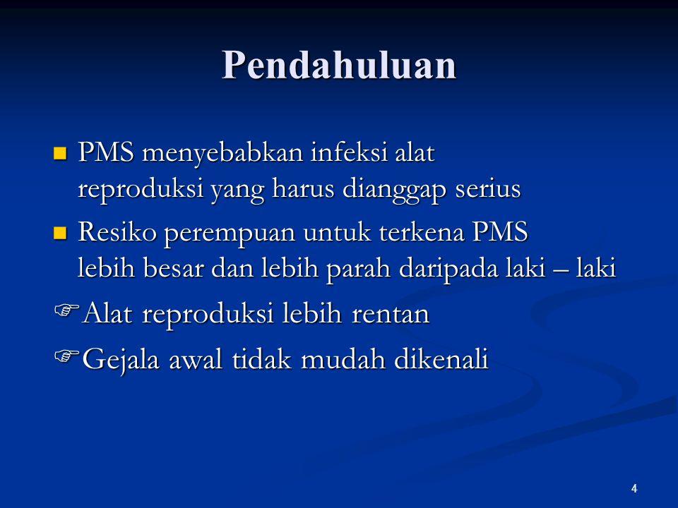 4 Pendahuluan PMS menyebabkan infeksi alat reproduksi yang harus dianggap serius PMS menyebabkan infeksi alat reproduksi yang harus dianggap serius Resiko perempuan untuk terkena PMS lebih besar dan lebih parah daripada laki – laki Resiko perempuan untuk terkena PMS lebih besar dan lebih parah daripada laki – laki  Alat reproduksi lebih rentan  Gejala awal tidak mudah dikenali