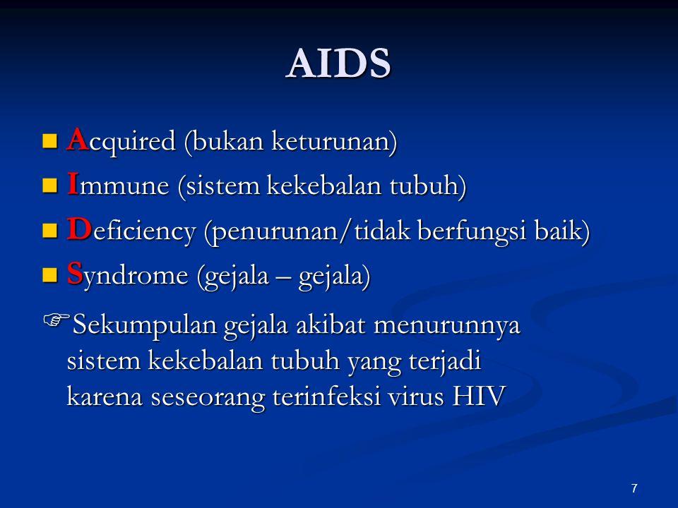 7 AIDS A cquired (bukan keturunan) A cquired (bukan keturunan) I mmune (sistem kekebalan tubuh) I mmune (sistem kekebalan tubuh) D eficiency (penurunan/tidak berfungsi baik) D eficiency (penurunan/tidak berfungsi baik) S yndrome (gejala – gejala) S yndrome (gejala – gejala)  Sekumpulan gejala akibat menurunnya sistem kekebalan tubuh yang terjadi karena seseorang terinfeksi virus HIV
