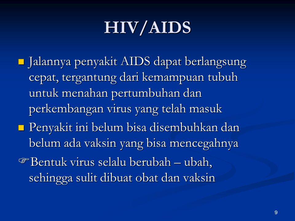 9 HIV/AIDS Jalannya penyakit AIDS dapat berlangsung cepat, tergantung dari kemampuan tubuh untuk menahan pertumbuhan dan perkembangan virus yang telah masuk Jalannya penyakit AIDS dapat berlangsung cepat, tergantung dari kemampuan tubuh untuk menahan pertumbuhan dan perkembangan virus yang telah masuk Penyakit ini belum bisa disembuhkan dan belum ada vaksin yang bisa mencegahnya Penyakit ini belum bisa disembuhkan dan belum ada vaksin yang bisa mencegahnya  Bentuk virus selalu berubah – ubah, sehingga sulit dibuat obat dan vaksin