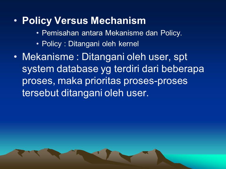Policy Versus Mechanism Pemisahan antara Mekanisme dan Policy. Policy : Ditangani oleh kernel Mekanisme : Ditangani oleh user, spt system database yg