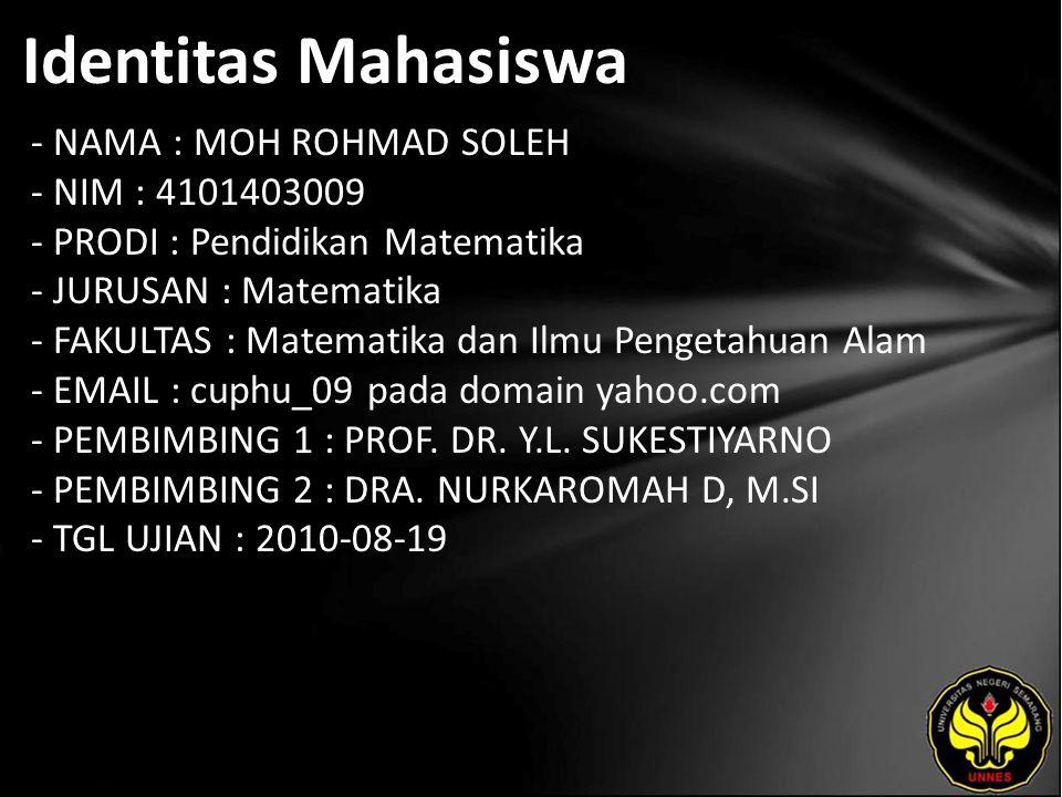 Identitas Mahasiswa - NAMA : MOH ROHMAD SOLEH - NIM : 4101403009 - PRODI : Pendidikan Matematika - JURUSAN : Matematika - FAKULTAS : Matematika dan Ilmu Pengetahuan Alam - EMAIL : cuphu_09 pada domain yahoo.com - PEMBIMBING 1 : PROF.