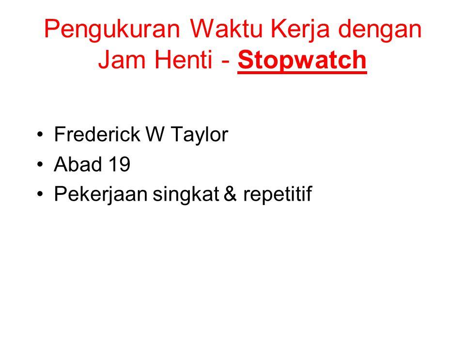 Pengukuran Waktu Kerja dengan Jam Henti - Stopwatch Frederick W Taylor Abad 19 Pekerjaan singkat & repetitif