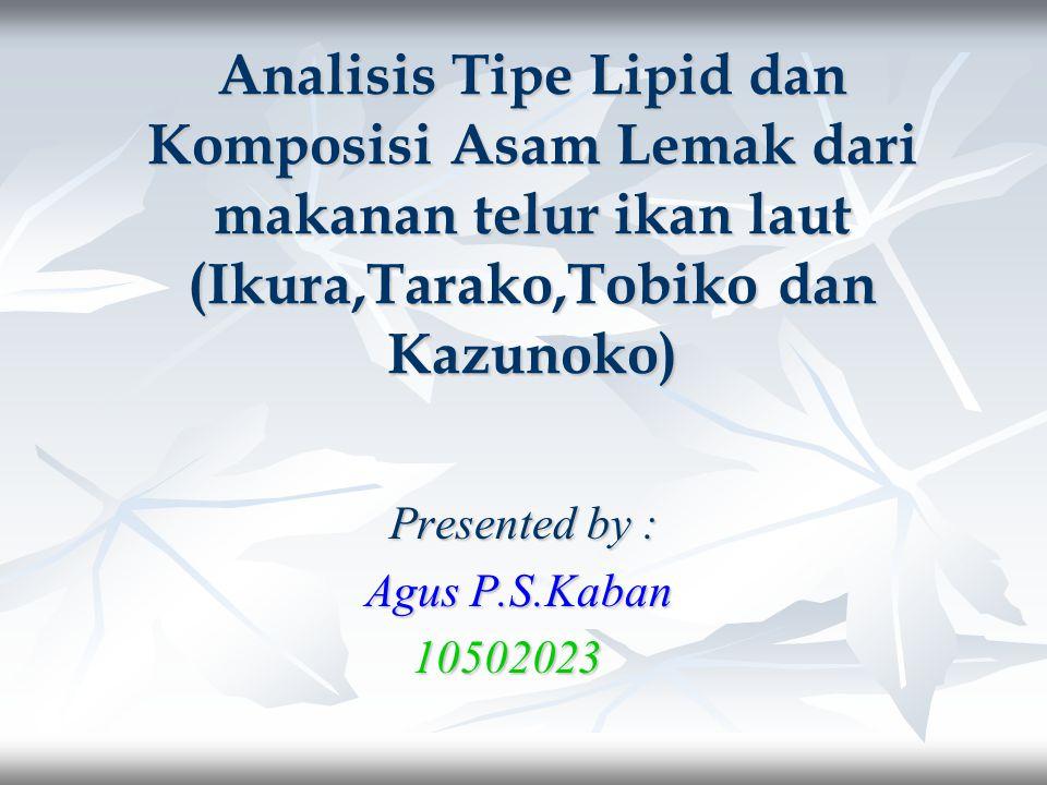 Analisis Tipe Lipid dan Komposisi Asam Lemak dari makanan telur ikan laut (Ikura,Tarako,Tobiko dan Kazunoko) Presented by : Presented by : Agus P.S.Kaban Agus P.S.Kaban 10502023 10502023