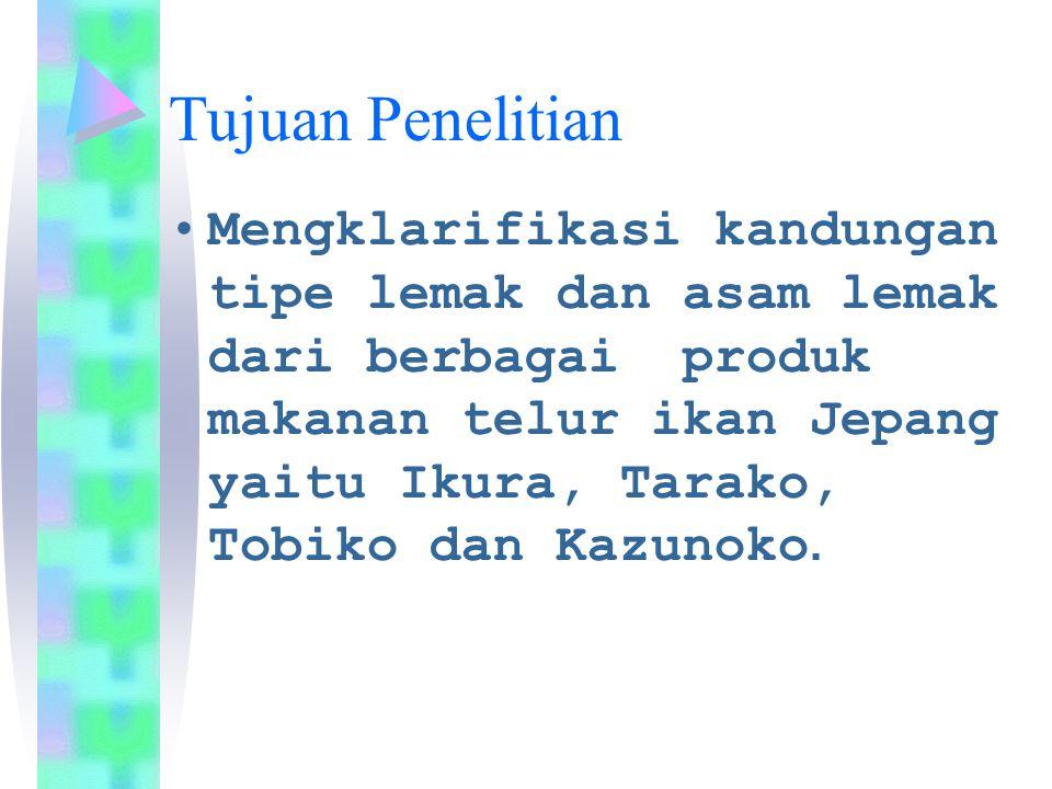 Tujuan Penelitian Mengklarifikasi kandungan tipe lemak dan asam lemak dari berbagai produk makanan telur ikan Jepang yaitu Ikura, Tarako, Tobiko dan K