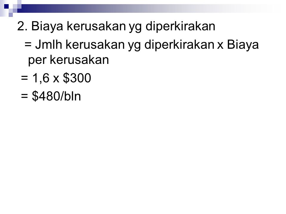 2. Biaya kerusakan yg diperkirakan = Jmlh kerusakan yg diperkirakan x Biaya per kerusakan = 1,6 x $300 = $480/bln