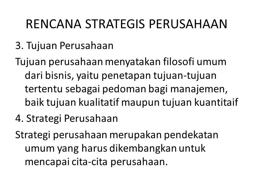 RENCANA STRATEGIS PERUSAHAAN 3. Tujuan Perusahaan Tujuan perusahaan menyatakan filosofi umum dari bisnis, yaitu penetapan tujuan-tujuan tertentu sebag