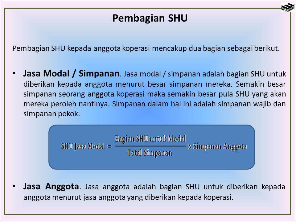 Pembagian SHU Pembagian SHU kepada anggota koperasi mencakup dua bagian sebagai berikut. Jasa Modal / Simpanan. Jasa modal / simpanan adalah bagian SH