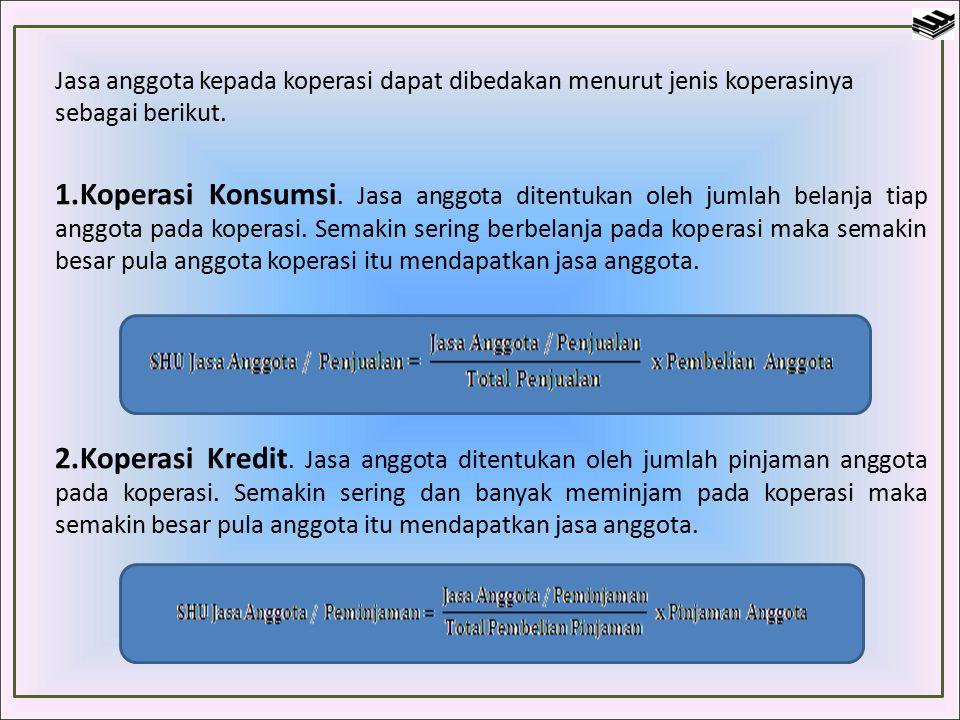 Jasa anggota kepada koperasi dapat dibedakan menurut jenis koperasinya sebagai berikut. 1.Koperasi Konsumsi. Jasa anggota ditentukan oleh jumlah belan