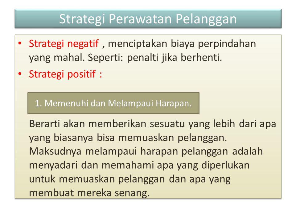 Strategi Perawatan Pelanggan Strategi negatif, menciptakan biaya perpindahan yang mahal. Seperti: penalti jika berhenti. Strategi positif : Berarti ak