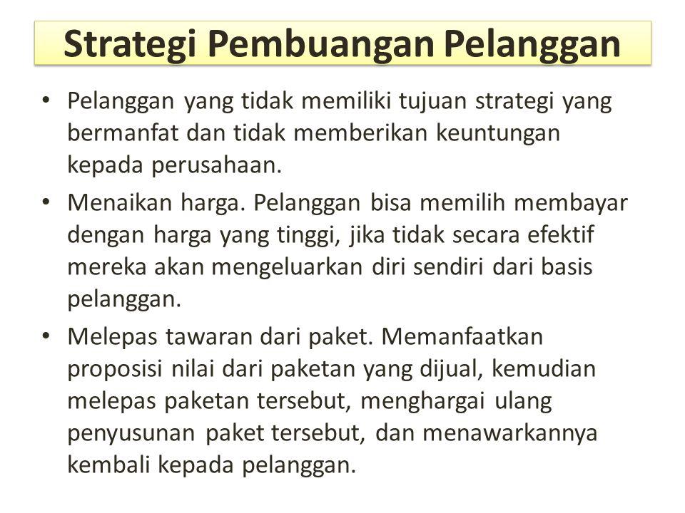Strategi Pembuangan Pelanggan Pelanggan yang tidak memiliki tujuan strategi yang bermanfat dan tidak memberikan keuntungan kepada perusahaan. Menaikan