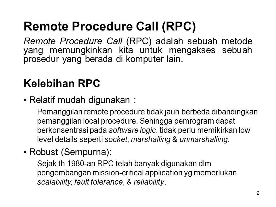 9 Remote Procedure Call (RPC) Remote Procedure Call (RPC) adalah sebuah metode yang memungkinkan kita untuk mengakses sebuah prosedur yang berada di k