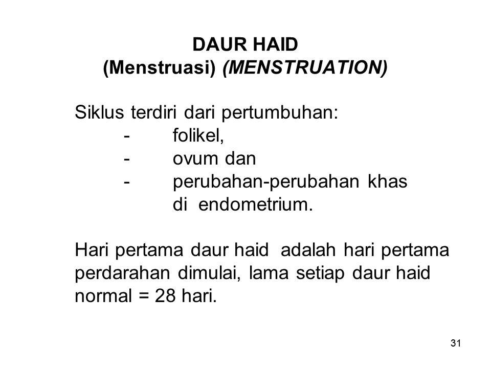 31 DAUR HAID (Menstruasi) (MENSTRUATION) Siklus terdiri dari pertumbuhan: -folikel, -ovum dan -perubahan-perubahan khas di endometrium. Hari pertama d