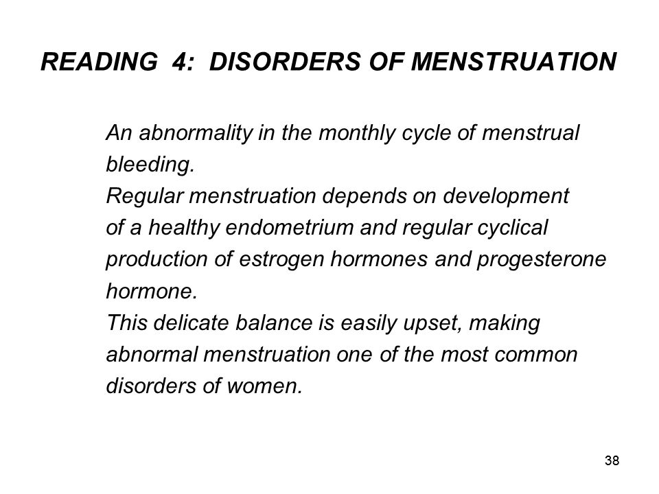 38 READING4: DISORDERS OF MENSTRUATION An abnormality in the monthly cycle of menstrual bleeding. Regular menstruation depends on development of a hea