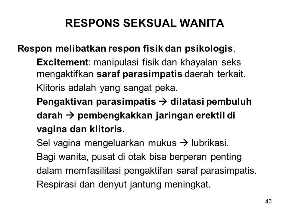 43 RESPONS SEKSUAL WANITA Respon melibatkan respon fisik dan psikologis. Excitement: manipulasi fisik dan khayalan seks mengaktifkan saraf parasimpati
