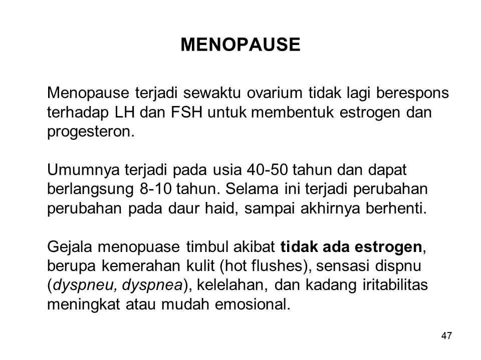 47 MENOPAUSE Menopause terjadi sewaktu ovarium tidak lagi berespons terhadap LH dan FSH untuk membentuk estrogen dan progesteron. Umumnya terjadi pada