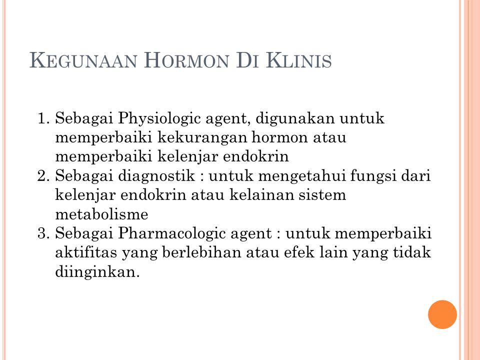 K EGUNAAN H ORMON D I K LINIS 1.Sebagai Physiologic agent, digunakan untuk memperbaiki kekurangan hormon atau memperbaiki kelenjar endokrin 2.Sebagai