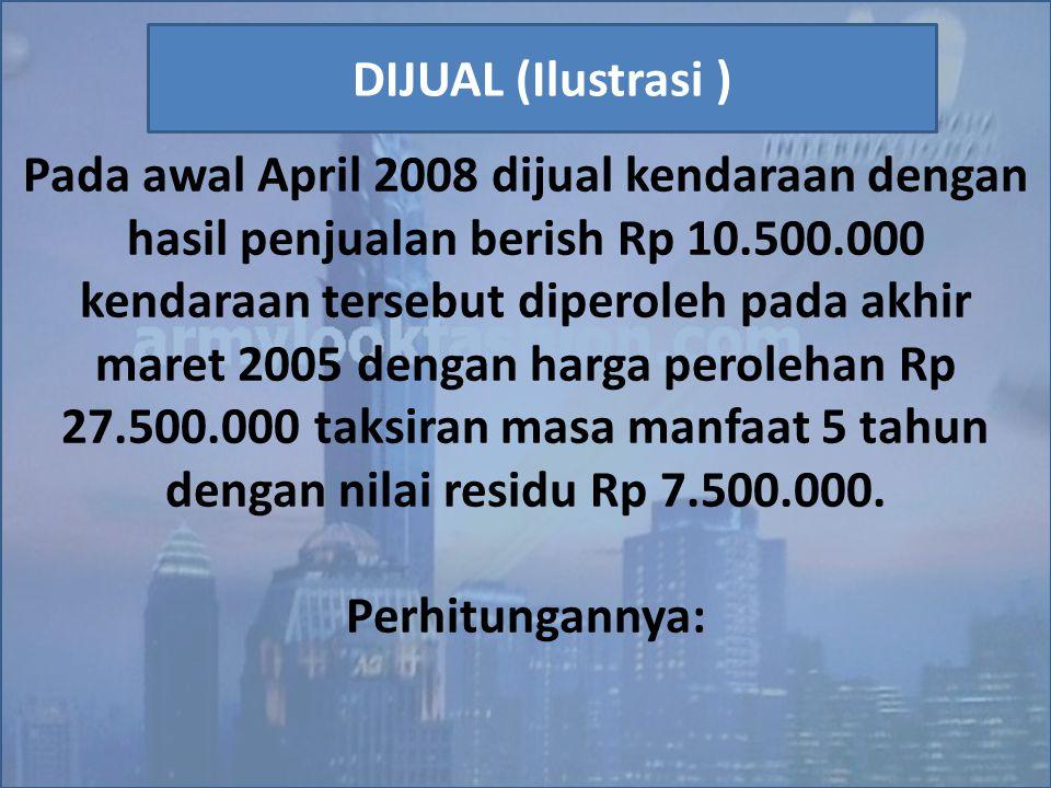 Pada awal April 2008 dijual kendaraan dengan hasil penjualan berish Rp 10.500.000 kendaraan tersebut diperoleh pada akhir maret 2005 dengan harga pero