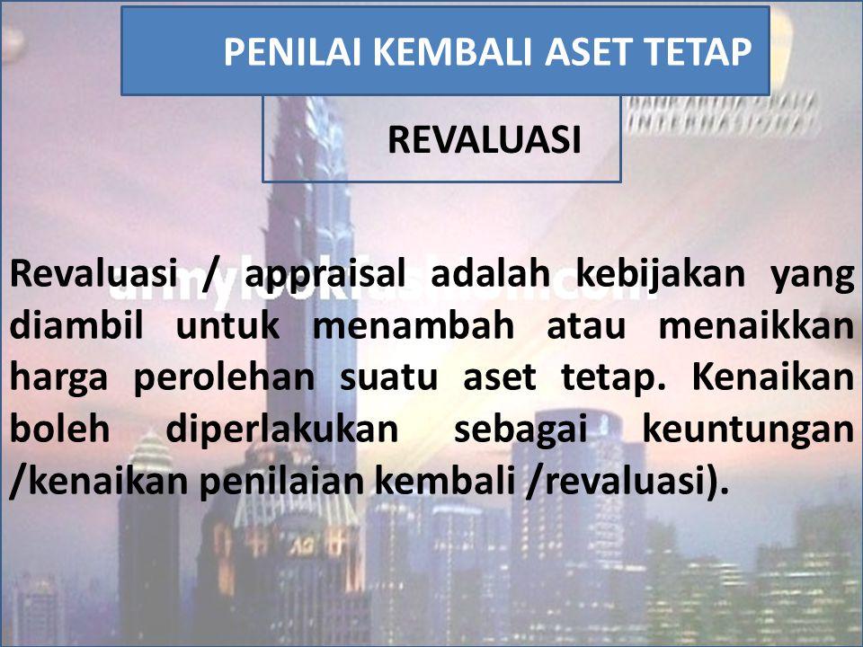 Revaluasi / appraisal adalah kebijakan yang diambil untuk menambah atau menaikkan harga perolehan suatu aset tetap. Kenaikan boleh diperlakukan sebaga