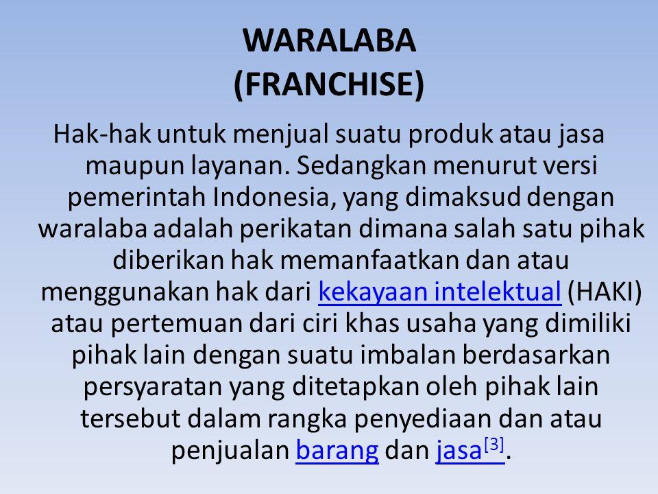 WARALABA (FRANCHISE) Hak-hak untuk menjual suatu produk atau jasa maupun layanan. Sedangkan menurut versi pemerintah Indonesia, yang dimaksud dengan w