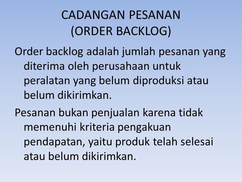 CADANGAN PESANAN (ORDER BACKLOG) Order backlog adalah jumlah pesanan yang diterima oleh perusahaan untuk peralatan yang belum diproduksi atau belum di
