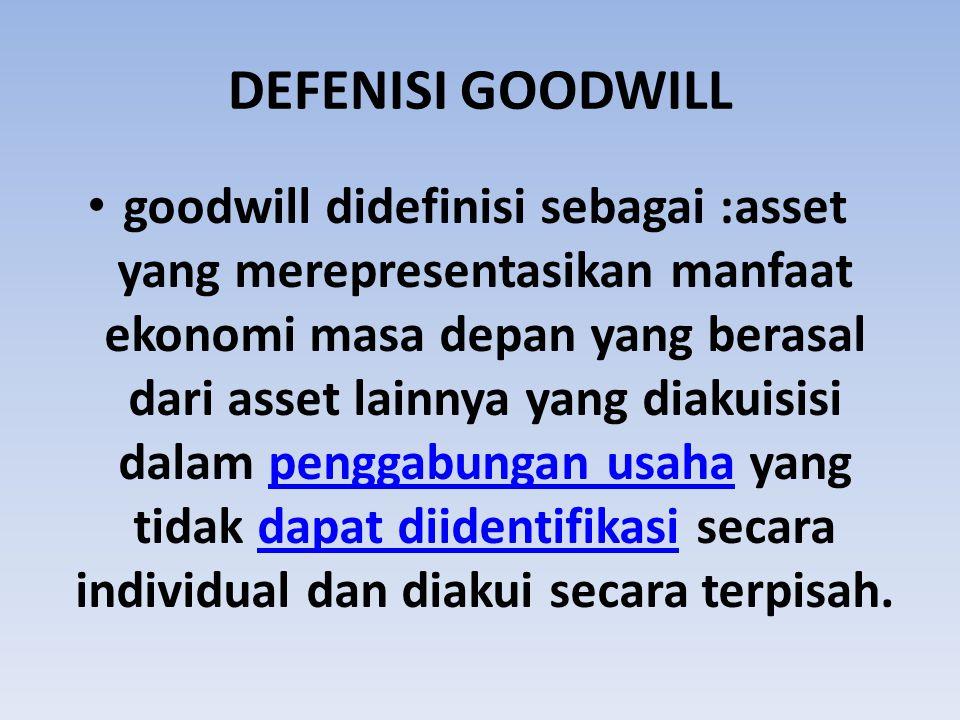 DEFENISI GOODWILL goodwill didefinisi sebagai :asset yang merepresentasikan manfaat ekonomi masa depan yang berasal dari asset lainnya yang diakuisisi