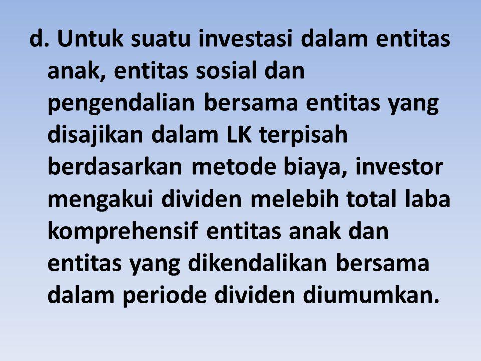d. Untuk suatu investasi dalam entitas anak, entitas sosial dan pengendalian bersama entitas yang disajikan dalam LK terpisah berdasarkan metode biaya