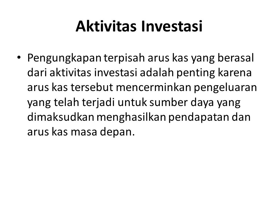 Aktivitas Investasi Pengungkapan terpisah arus kas yang berasal dari aktivitas investasi adalah penting karena arus kas tersebut mencerminkan pengelua