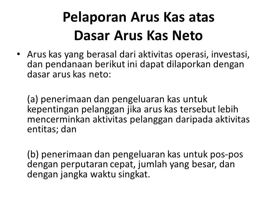 Pelaporan Arus Kas atas Dasar Arus Kas Neto Arus kas yang berasal dari aktivitas operasi, investasi, dan pendanaan berikut ini dapat dilaporkan dengan