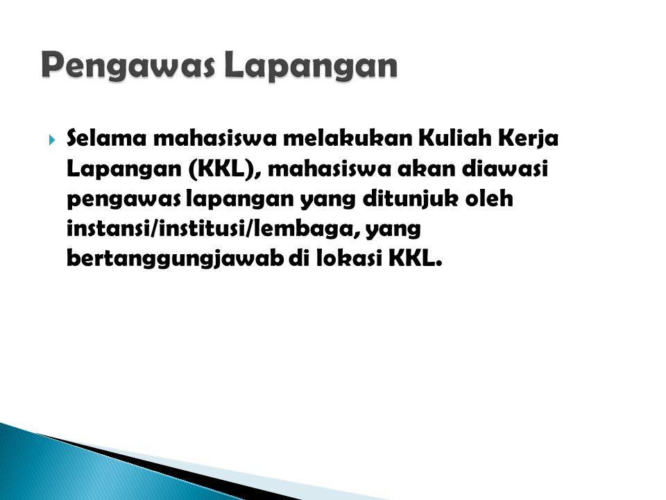  Selama mahasiswa melakukan Kuliah Kerja Lapangan (KKL), mahasiswa akan diawasi pengawas lapangan yang ditunjuk oleh instansi/institusi/lembaga, yang bertanggungjawab di lokasi KKL.