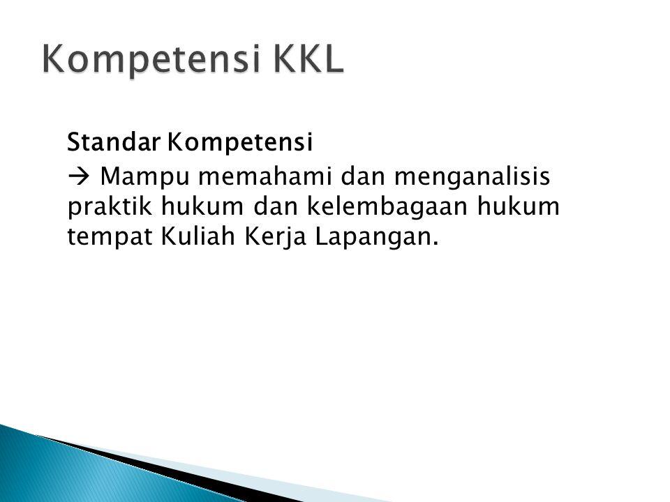Standar Kompetensi  Mampu memahami dan menganalisis praktik hukum dan kelembagaan hukum tempat Kuliah Kerja Lapangan.