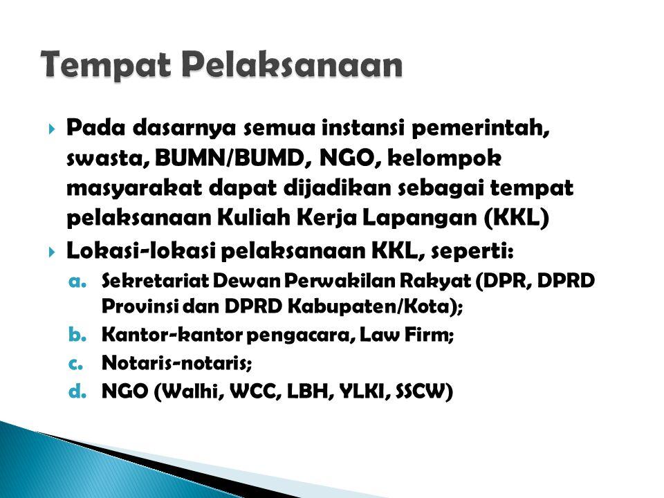  Pada dasarnya semua instansi pemerintah, swasta, BUMN/BUMD, NGO, kelompok masyarakat dapat dijadikan sebagai tempat pelaksanaan Kuliah Kerja Lapangan (KKL)  Lokasi-lokasi pelaksanaan KKL, seperti: a.Sekretariat Dewan Perwakilan Rakyat (DPR, DPRD Provinsi dan DPRD Kabupaten/Kota); b.Kantor-kantor pengacara, Law Firm; c.Notaris-notaris; d.NGO (Walhi, WCC, LBH, YLKI, SSCW)