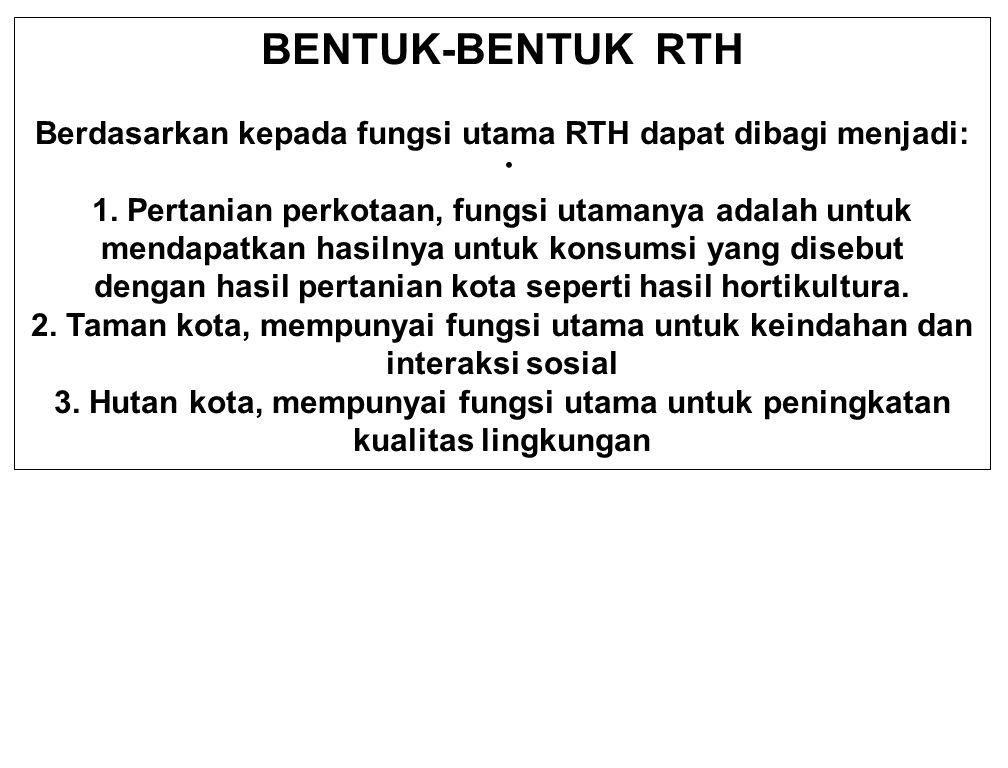 . BENTUK-BENTUK RTH Berdasarkan kepada fungsi utama RTH dapat dibagi menjadi: 1. Pertanian perkotaan, fungsi utamanya adalah untuk mendapatkan hasilny