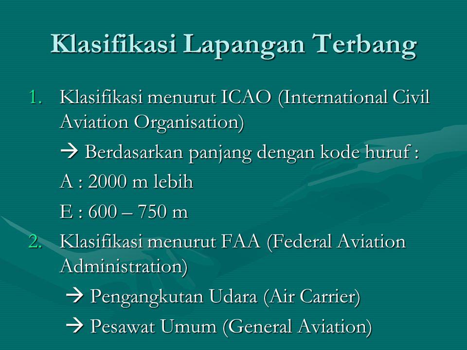Klasifikasi Lapangan Terbang 1.Klasifikasi menurut ICAO (International Civil Aviation Organisation)  Berdasarkan panjang dengan kode huruf : A : 2000