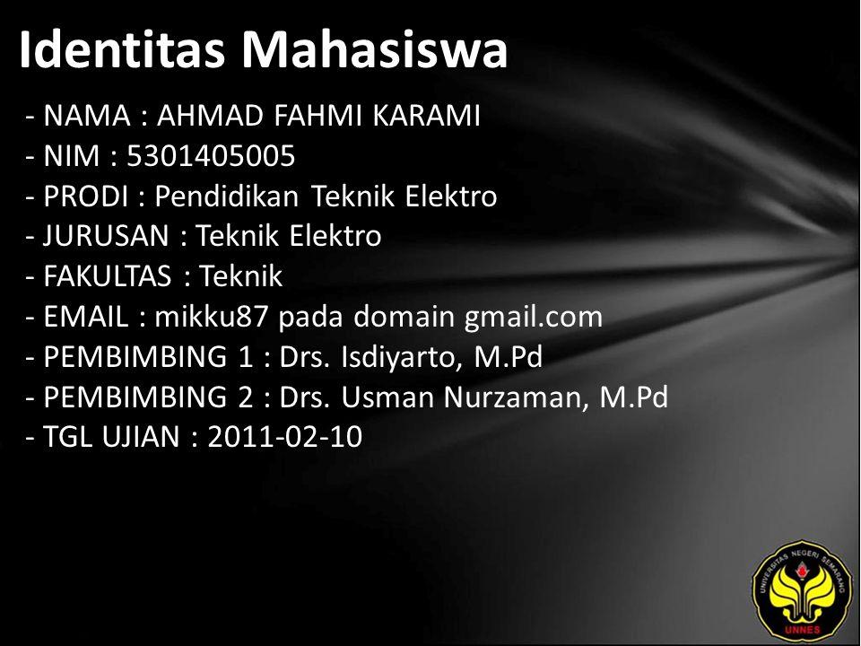 Identitas Mahasiswa - NAMA : AHMAD FAHMI KARAMI - NIM : 5301405005 - PRODI : Pendidikan Teknik Elektro - JURUSAN : Teknik Elektro - FAKULTAS : Teknik - EMAIL : mikku87 pada domain gmail.com - PEMBIMBING 1 : Drs.