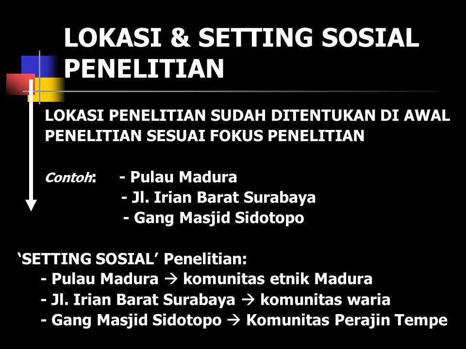 LOKASI & SETTING SOSIAL PENELITIAN LOKASI PENELITIAN SUDAH DITENTUKAN DI AWAL PENELITIAN SESUAI FOKUS PENELITIAN Contoh : - Pulau Madura - Jl. Irian B