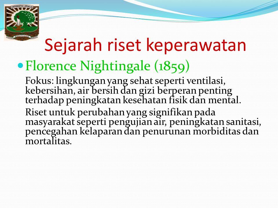 Sejarah riset keperawatan Florence Nightingale (1859) Fokus: lingkungan yang sehat seperti ventilasi, kebersihan, air bersih dan gizi berperan penting