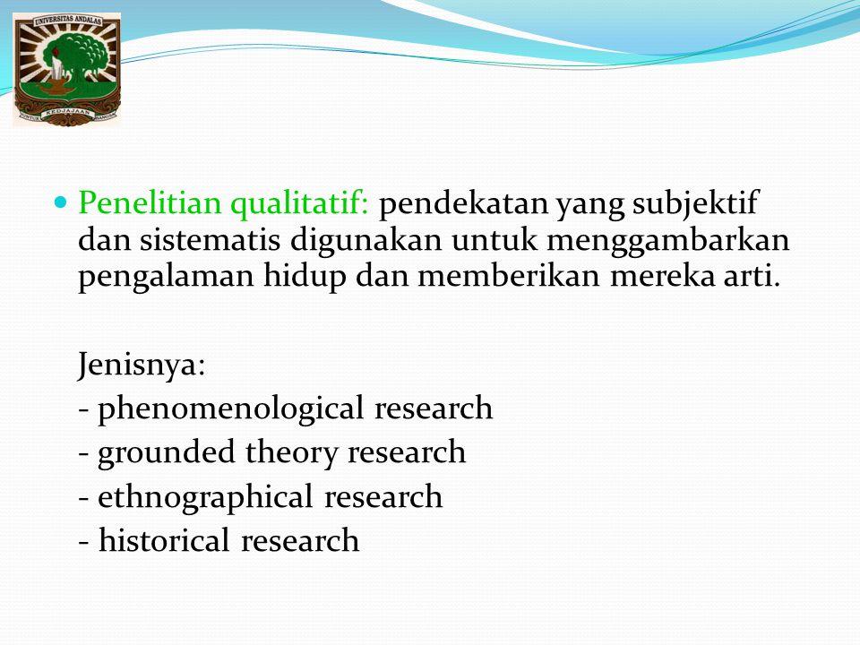 Penelitian qualitatif: pendekatan yang subjektif dan sistematis digunakan untuk menggambarkan pengalaman hidup dan memberikan mereka arti. Jenisnya: -